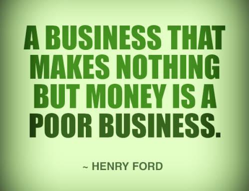 Un negocio que sólo hace dinero es un pobre negocio. Henry Ford